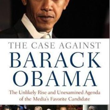The Case Against Barack Obama: The Unlikely Rise and Unexamined Agenda of the Media's Favorite Candidate: The Case Against Barack Obama