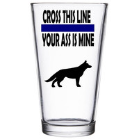 Cross this line your ass is mine! K-9 Cop pint glass- Police gift -Law enforcement - police dog German - Trooper - Sheriff - retirement
