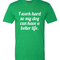 I Work Hard So My Dog(s) Can Have A Better Life - Unisex T-Shirt