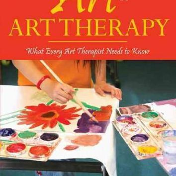 The Art of Art Therapy: What Every Art Therapist Needs to Know: The Art of Art Therapy