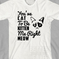 You've Cat to be Kitten Me Right Meow Grumby Cat Unisex Shirt