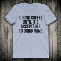 I Drink Coffee Until Its Acceptable To Drink Wine Caffeine Lover Slogan Tee Party Drinking Shirt Funny Tumblr T-shirt
