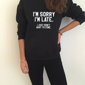 I'm sorry i'm late i just didn't want to come sweatshirt funny slogan saying for womens girls grunge crewneck fresh dope swag tumblr blogger