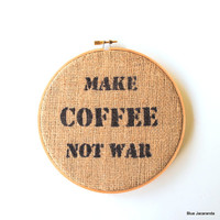 Coffee Quote on Burlap - Make Coffee Not War - Upcycled Coffee Bag - Stretched in Hoop