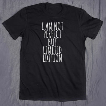 I Am Not Perfect But Limited Edition Slogan Tee Funny Sarcasm Shirt Sassy Tumblr T-shirt