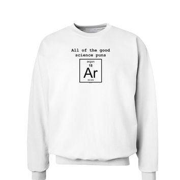 All of the Good Science Puns Argon Sweatshirt