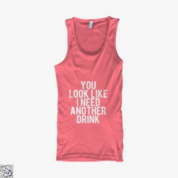 You Look Ike I Need Another Drink, Funny Tank Top