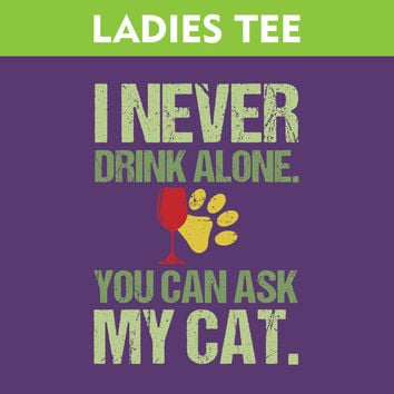 I Never Drink Alone Ask My Cat - Ladies T-Shirt
