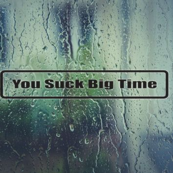 You suc k big time Vinyl Decal (Permanent Sticker)