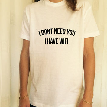 i dont need you i have wifi T Shirt Unisex womens gifts womens girls tumblr funny slogan fangirls women bestfriends teens teenagers swag