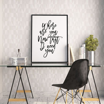 PRINTABLE Art,Where Are You Now That I Need You,Love Sign,JUSTIN BIEBER Lyrics,Inspirational Quote,Gift For Her,Typography Print,Love Quote