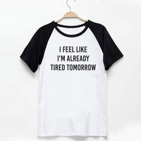 I feel like i'm already tired tomorrow shirt tumblr quote t shirts with sayings Tumblr Clothing women shirt girl t shirt design Vintage
