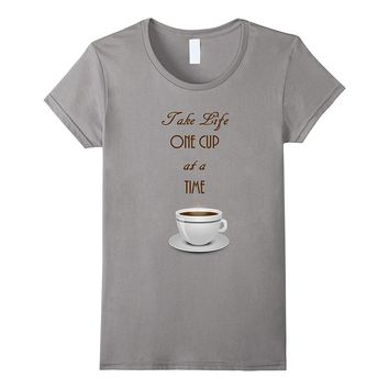 Take Life One Cup at a Time - Coffee T-shirt