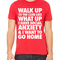 Walk Up To The Club Like What Up I Have Social Anxiety T-Shirt Unisex Men's Women's Funny Tee Shirt
