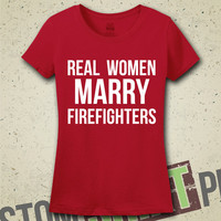 Real Women Marry Firefighters T-Shirt - Tee - Shirt - Ladies - Womens - Funny - Humor - Husband Firefigher - Firefighter - Fire - Emergency