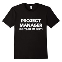 Project Manager So Yeah I'm Busy T-Shirt