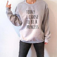 Today i choose to be a princess  Sweatshirt fashion funny quotes womens saying princess quote