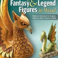 Carving Fantasy & Legend Figures in Wood: Patterns & Instructions for Dragons, Wizards & Other Creatures of Myth