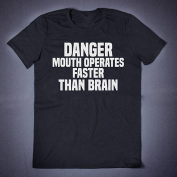 Danger Mouth Operates Faster Than Brain Uni-Sex T-Shirt - Funny Slogan Clothing Adult Humor Sassy Shirt Sarcasm T-Shirt Attitude Shirts