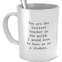 Funny Gift for Teacher - You're the Luckiest Teacher - Teacher Mugs Funny - Teacher Mugs Gift