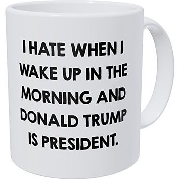 I Hate When I Wake Up In The Morning And Donald Trump Is President 11 Ounces Funny Coffee Mug by Yates And Yates