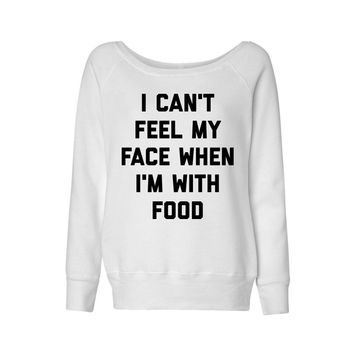 I Can't Feel My Face When I'm With Food Wideneck Sweatshirt