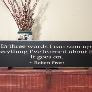 In three words I can sum up everything I've learned about life. It goes on.  Custom wood sign