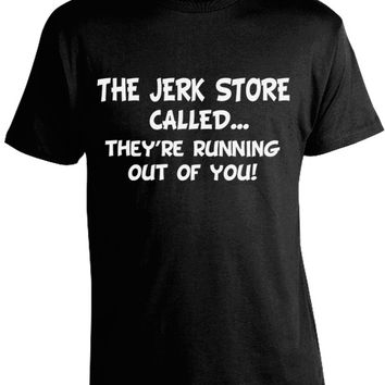 The Jerk Store Called They're Running Out of You T-Shirt