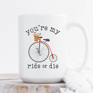 You're My Ride Or Die - Coffee Mug, Quote Mug, 11 or 15 Ounce Coffee Cup, Cute Coffee Mug, Best Friend Gift, Gift For Her, Bicycle