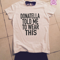 Donatella told me to wear this t-shirts for women gifts tshirt womens girls tumblr funny teens teenagers quotes fashion slogan girlfriends