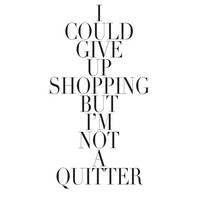 I Could Give Up Shopping But I'm Not A Quitter - Typography - Fashion Quote Modern Minimal Art