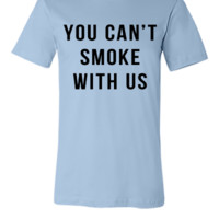 You Can't Smoke With Us - Unisex T-shirt