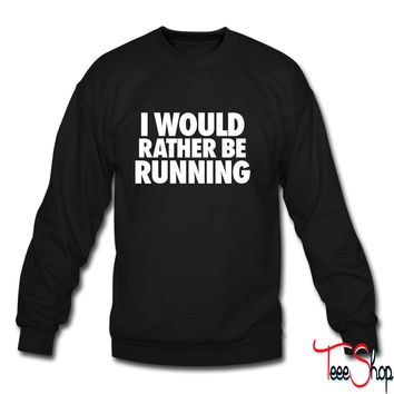 I Would Rather Be Running crewneck sweatshirt