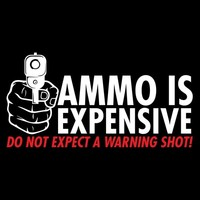 AMMO IS EXPENSIVE. DO NOT EXPECT A WARNING SHOT T-SHIRT
