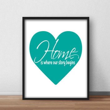 Printable Wall Art for your home, Downloadable 8x10 'Home is where our story begins' Typography Quote Teal Heart