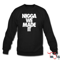 Nigga We Made It crewneck sweatshirt