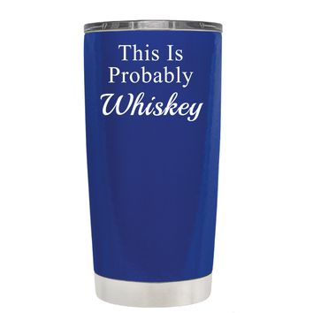 This is Probably Whiskey on Blue 20 oz Tumbler Cup