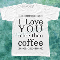 I Love You TShirt Coffe TShirts Text TShirts White Tee Shirts Unisex TShirts Women TShirts Men TShirts