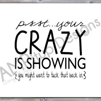 Psst...Your crazy is showing {you might want to tuck that back in} - Instant Download - Printable - Funny Wall Art - Gag Gift