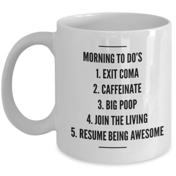 MORNING TO DO'S Coffee Mug, EXIT COMA, CAFFEINATE, BIG POOP, JOIN LIVING, RESUME BEING AWESOME