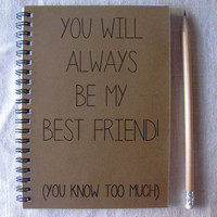 You will always be my best friend, you know too much- 5 x 7 journal