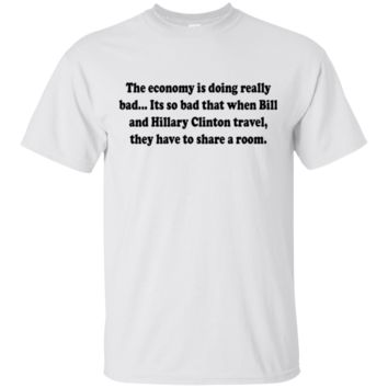 The economy is doing really bad... Its so bad that when Bill and Hillary Clinton travel, they have to share a room
