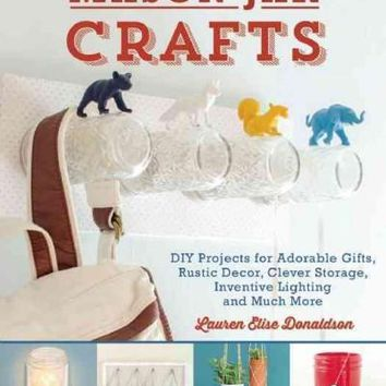 Mason Jar Crafts: DIY Projects for Adorable and Rustic Decor, Clever Storage, Inventive Lighting and Much, Much More