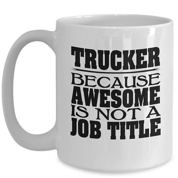 Truck Driver 15oz White Coffee Cup - Trucker Because Awesome Is Not A Job Title Mug