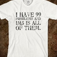 I HAVE 99 PROBLEMS&IM5 IS ALL