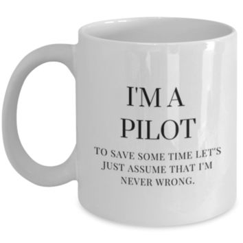 Sarcastic Coffee Mug: I'm A Pilot To Save Some Time Let's Just Assume That I'm Never Wrong. - Funny Coffee Mug - Gift for Pilots - Perfect Gift for Siblings, Parents, Friend, Coworker, Roommate, Cousins