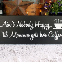 Ain't Nobody Happy Momma Gets Coffee Wood Sign - Kitchen - Funny Saying - Mom Plaque -Funny Coffee Sign - Mother's Day