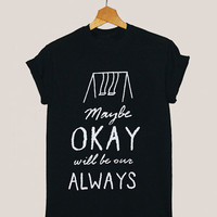 American apparel shirt maybe okay will be our always, John Green quote t shirt mens and woman by KerisPutih Available Size : S,M,L,XL,XXL
