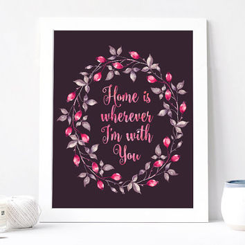 Home Is Wherever I'm With You Print - Home Is Wherever I'm With You Quote - Inspirational Romantic Love Quote - Pink Berries Floral Wreath
