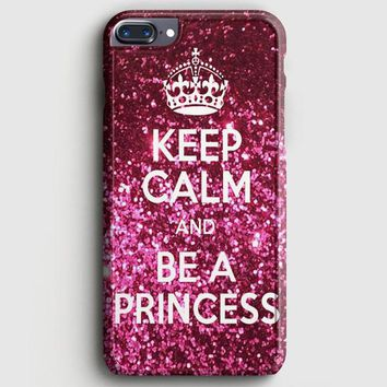 Keep Calm And Be A Princess iPhone 7 Plus Case